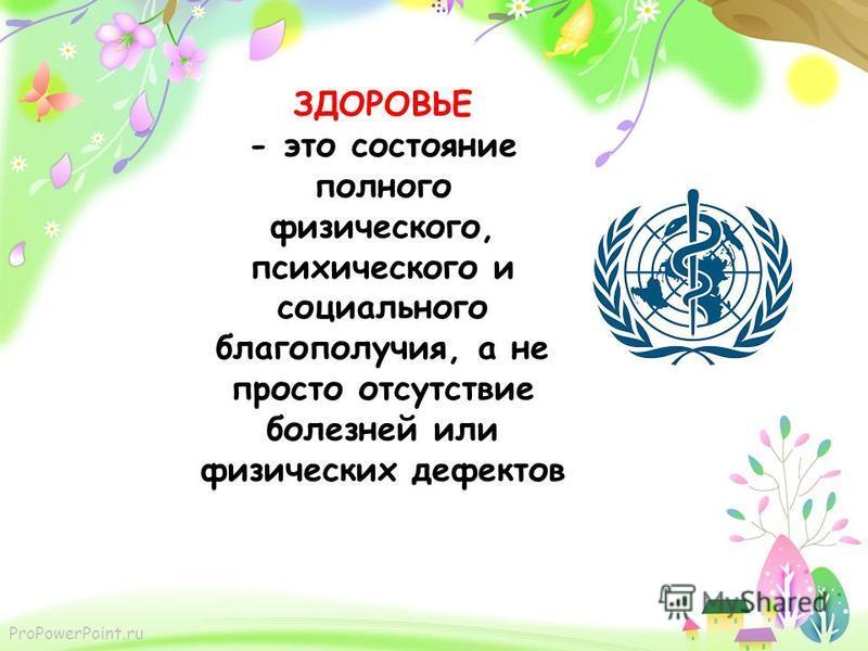 ProPowerPoint.ru ЗДОРОВЬЕ - это состояние полного физического, психического и социального благополучия, а не просто отсутствие болезней или физических дефектов