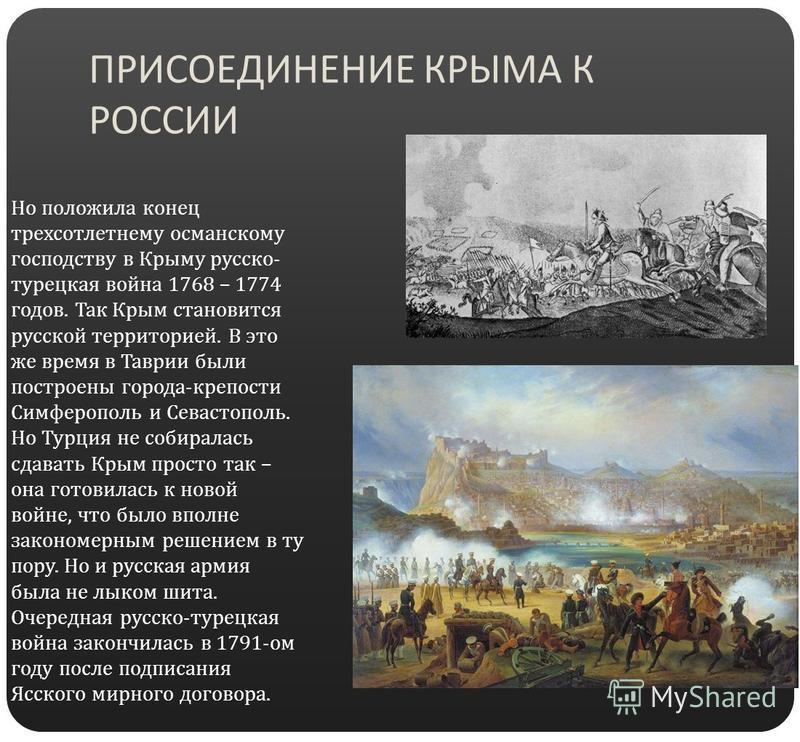ПРИСОЕДИНЕНИЕ КРЫМА К РОССИИ Но положила конец трехсотлетнему османскому господству в Крыму русско - турецкая война 1768 – 1774 годов. Так Крым становится русской территорией. В это же время в Таврии были построены города - крепости Симферополь и Сев