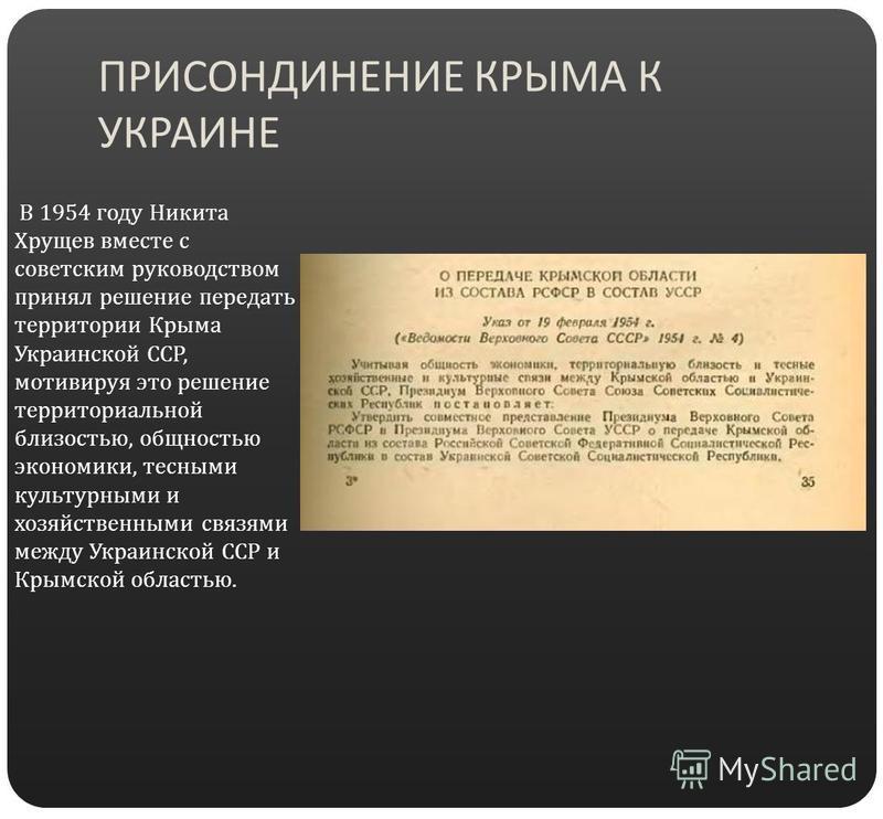 ПРИСОНДИНЕНИЕ КРЫМА К УКРАИНЕ В 1954 году Никита Хрущев вместе с советским руководством принял решение передать территории Крыма Украинской ССР, мотивируя это решение территориальной близостью, общностью экономики, тесными культурными и хозяйственным