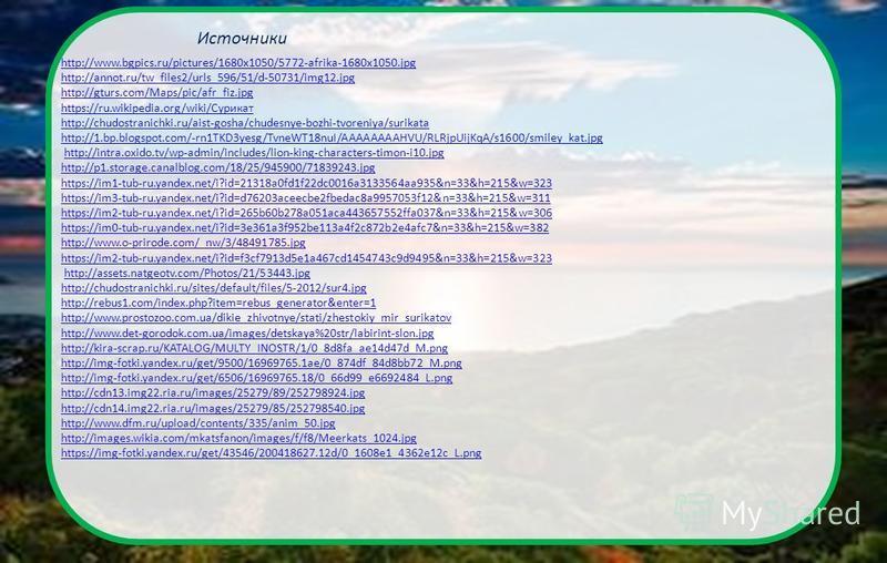 http://www.bgpics.ru/pictures/1680x1050/5772-afrika-1680x1050. jpg http://annot.ru/tw_files2/urls_596/51/d-50731/img12. jpg http://gturs.com/Maps/pic/afr_fiz.jpg https://ru.wikipedia.org/wiki/Сурикат http://chudostranichki.ru/aist-gosha/chudesnye-boz