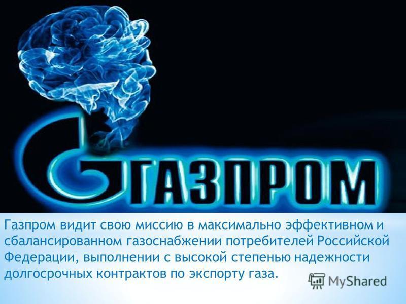 Газпром видит свою миссию в максимально эффективном и сбалансированном газоснабжении потребителей Российской Федерации, выполнении с высокой степенью надежности долгосрочных контрактов по экспорту газа.