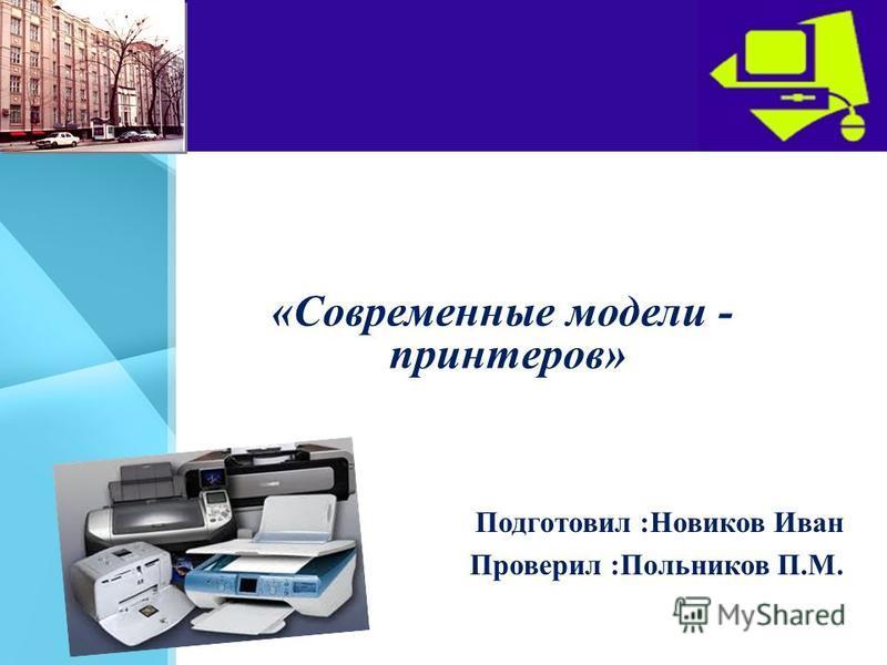 «Современные модели - принтеров» Подготовил :Новиков Иван Проверил :Польников П.М.