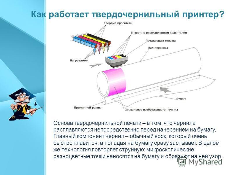 Как работает твердочернильный принтер? Основа твердо чернильной печати – в том, что чернила расплавляются непосредственно перед нанесением на бумагу. Главный компонент чернил – обычный воск, который очень быстро плавится, а попадая на бумагу сразу за