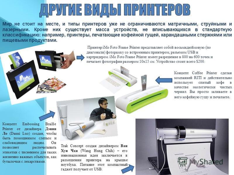 Мир не стоит на месте, и типы принтеров уже не ограничиваются матричными, струйными и лазерными. Кроме них существует масса устройств, не вписывающихся в стандартную классификацию: например, принтеры, печатающие кофейной гущей, карандашными стержнями