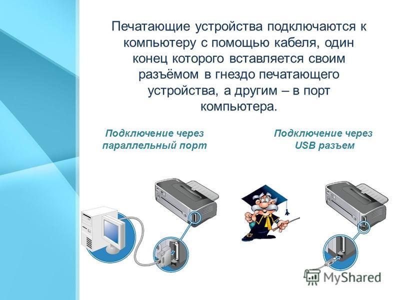 Печатающие устройства подключаются к компьютеру с помощью кабеля, один конец которого вставляется своим разъёмом в гнездо печатающего устройства, а другим – в порт компьютера. Подключение через параллельный порт Подключение через USB разъем