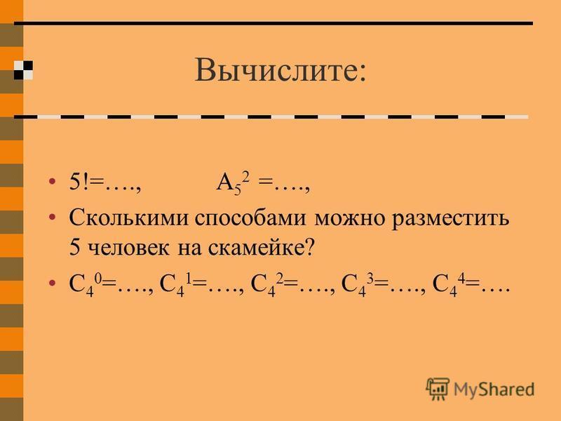 Вычислите: 5!=…., А 5 2 =…., Сколькими способами можно разместить 5 человек на скамейке? С 4 0 =…., С 4 1 =…., С 4 2 =…., С 4 3 =…., С 4 4 =….
