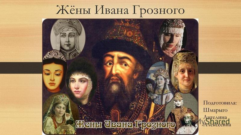 Жёны Ивана Грозного Подготовила: Шмарыго Ангелина Алексеевна