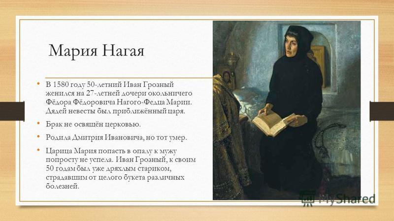 Мария Нагая В 1580 году 50-летний Иван Грозный женился на 27-летней дочери окольничего Фёдора Фёдоровича Нагого-Федца Марии. Дядей невесты был приближённый царя. Брак не освящён церковью. Родила Дмитрия Ивановича, но тот умер. Царица Мария попасть в