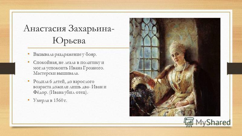 Анастасия Захарьина- Юрьева Вызывала раздражение у бояр. Спокойная, не лезла в политику и могла успокоить Ивана Грозного. Мастерски вышивала. Родила 6 детей, до взрослого возраста дожили лишь два- Иван и Фёдор. (Ивана убил отец). Умерла в 1560 г.