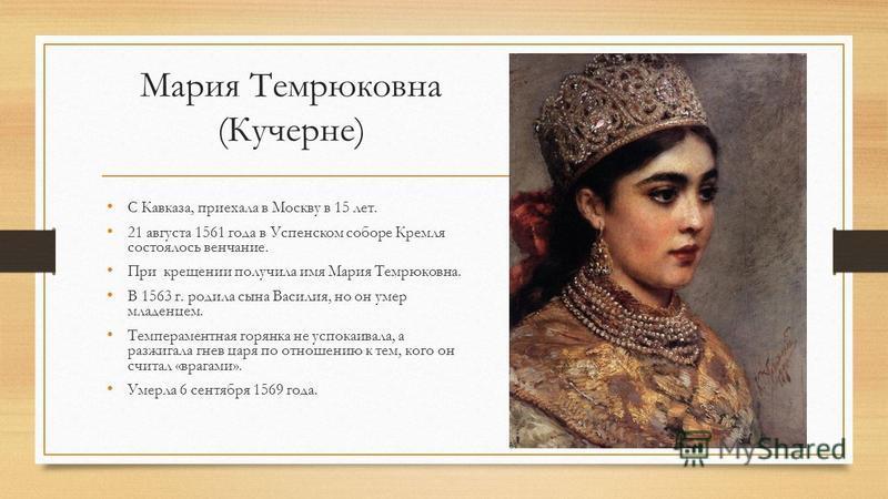 Мария Темрюковна (Кучерне) С Кавказа, приехала в Москву в 15 лет. 21 августа 1561 года в Успенском соборе Кремля состоялось венчание. При крещении получила имя Мария Темрюковна. В 1563 г. родила сына Василия, но он умер младенцем. Темпераментная горя