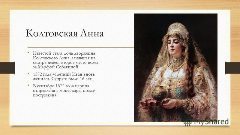 Колтовская Анна Невестой стала дочь дворянина Колтовского Анна, занявшая на смотре невест второе место вслед за Марфой Собакиной. 1572 года 41 летний Иван вновь женился. Супруге было 16 лет. В сентябре 1572 года царица отправлена в монастырь, позже п