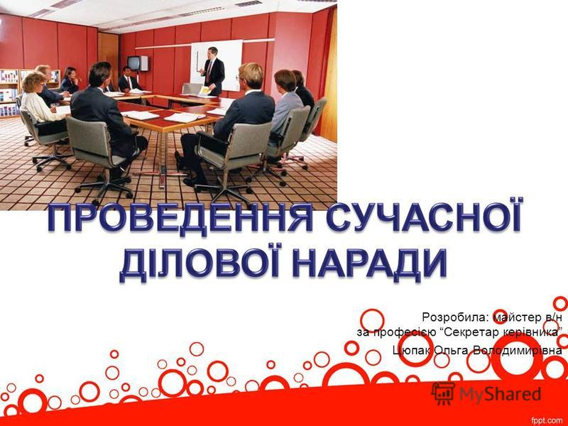 Розробила: майстер в/н за професією Секретар керівника Цюпак Ольга Володимирівна