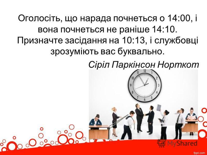 Оголосіть, що нарада почнеться о 14:00, і вона почнеться не раніше 14:10. Призначте засідання на 10:13, і службовці зрозуміють вас буквально. Сіріл Паркінсон Норткот