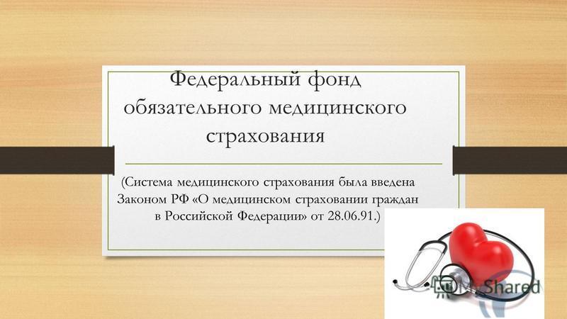 Федеральный фонд обязательного медицинского страхования (Система медицинского страхования была введена Законом РФ «О медицинском страховании граждан в Российской Федерации» от 28.06.91.)