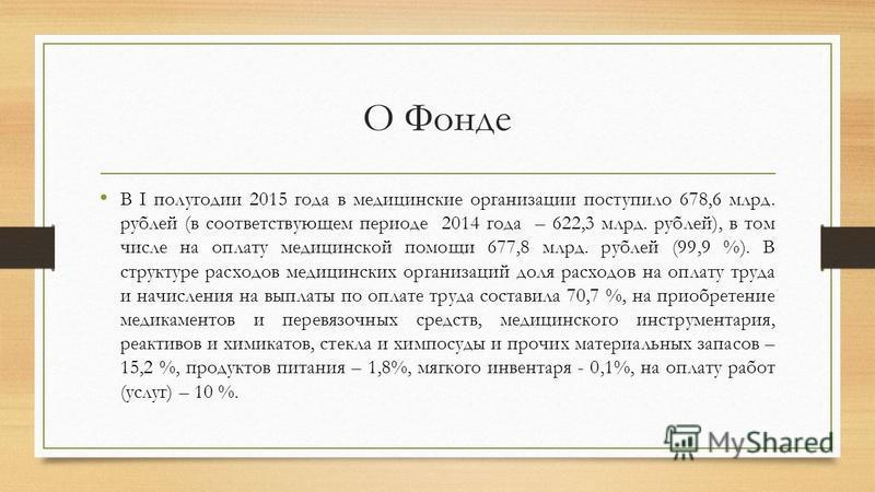 О Фонде В I полугодии 2015 года в медицинские организации поступило 678,6 млрд. рублей (в соответствующем периоде 2014 года – 622,3 млрд. рублей), в том числе на оплату медицинской помощи 677,8 млрд. рублей (99,9 %). В структуре расходов медицинских