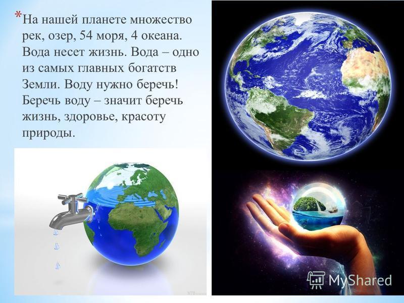 * На нашей планете множество рек, озер, 54 моря, 4 океана. Вода несет жизнь. Вода – одно из самых главных богатств Земли. Воду нужно беречь! Беречь воду – значит беречь жизнь, здоровье, красоту природы.