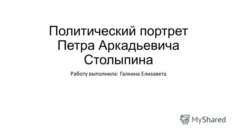 Политический портрет Петра Аркадьевича Столыпина Работу выполнила: Галкина Елизавета