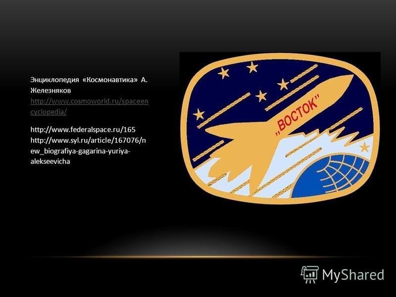 Энциклопедия «Космонавтика» А. Железняков http://www.cosmoworld.ru/spaceen cyclopedia/ http://www.cosmoworld.ru/spaceen cyclopedia/ http://www.federalspace.ru/165 http://www.syl.ru/article/167076/n ew_biografiya-gagarina-yuriya- alekseevicha