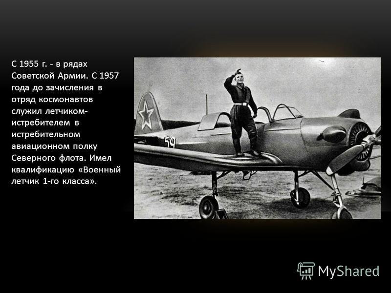 С 1955 г. - в рядах Советской Армии. С 1957 года до зачисления в отряд космонавтов служил летчиком- истребителем в истребительном авиационном полку Северного флота. Имел квалификацию «Военный летчик 1-го класса».