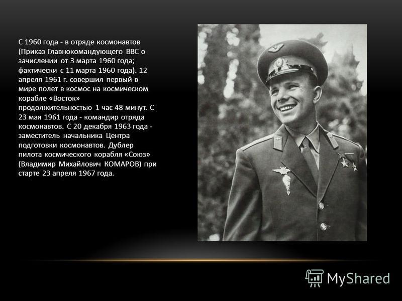С 1960 года - в отряде космонавтов (Приказ Главнокомандующего ВВС о зачислении от 3 марта 1960 года; фактически с 11 марта 1960 года). 12 апреля 1961 г. совершил первый в мире полет в космос на космическом корабле «Восток» продолжительностью 1 час 48