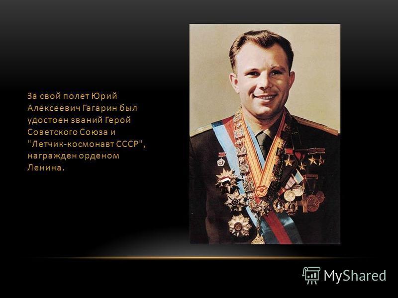 За свой полет Юрий Алексеевич Гагарин был удостоен званий Герой Советского Союза и Летчик-космонавт СССР, награжден орденом Ленина.
