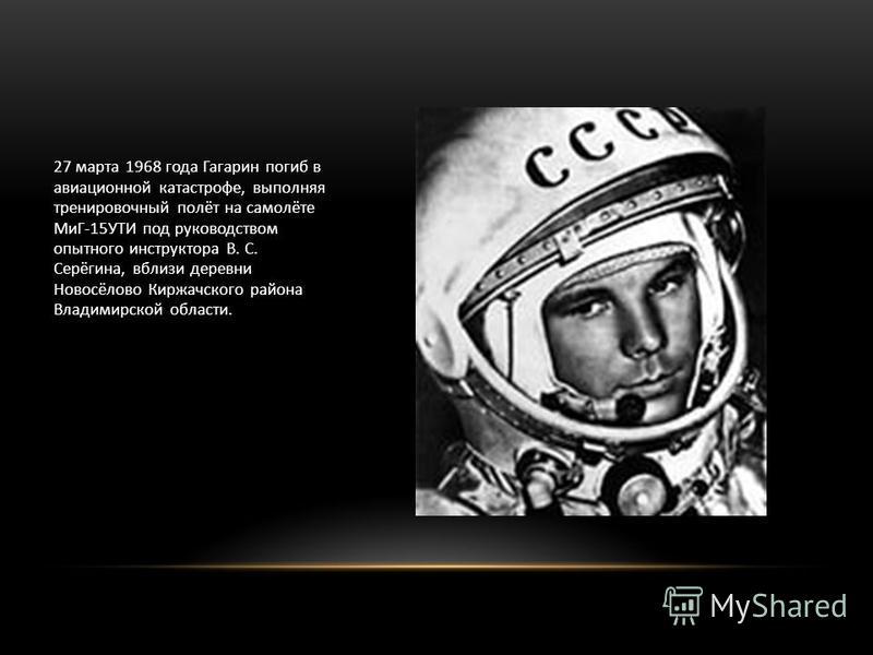 27 марта 1968 года Гагарин погиб в авиационной катастрофе, выполняя тренировочный полёт на самолёте МиГ-15УТИ под руководством опытного инструктора В. С. Серёгина, вблизи деревни Новосёлово Киржачского района Владимирской области.