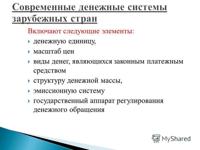 Включают следующие элементы: денежную единицу, масштаб цен виды денег, являющихся законным платежным средством структуру денежной массы, эмиссионную систему государственный аппарат регулирования денежного обращения