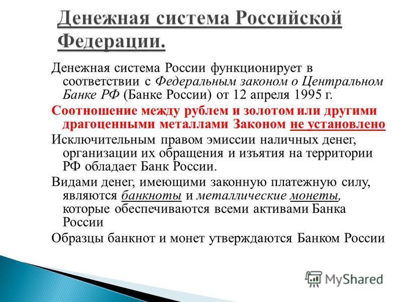 Денежная система России функционирует в соответствии с Федеральным законом о Центральном Банке РФ (Банке России) от 12 апреля 1995 г. Соотношение между рублем и золотом или другими драгоценными металлами Законом не установлено Исключительным правом э