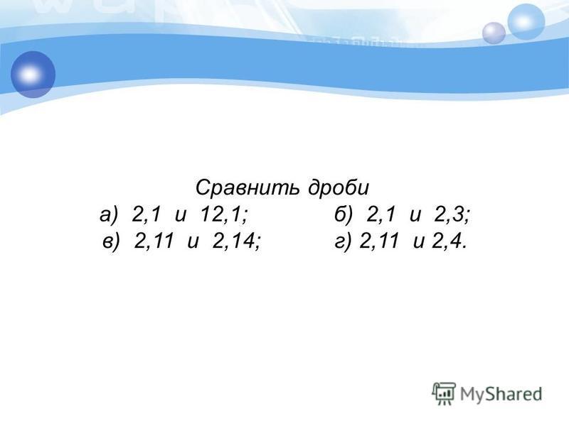 Сравнить дроби а) 2,1 и 12,1; б) 2,1 и 2,3; в) 2,11 и 2,14; г) 2,11 и 2,4.