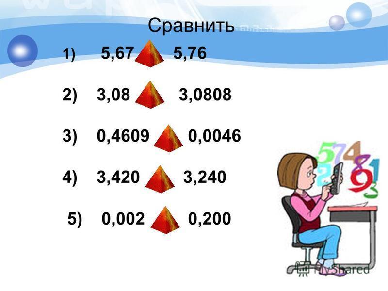 Сравнить 1) 5,67 > 5,76 2) 3,08 < 3,0808 3) 0,4609 < 0,0046 4) 3,420 > 3,240 5) 0,002 > 0,200