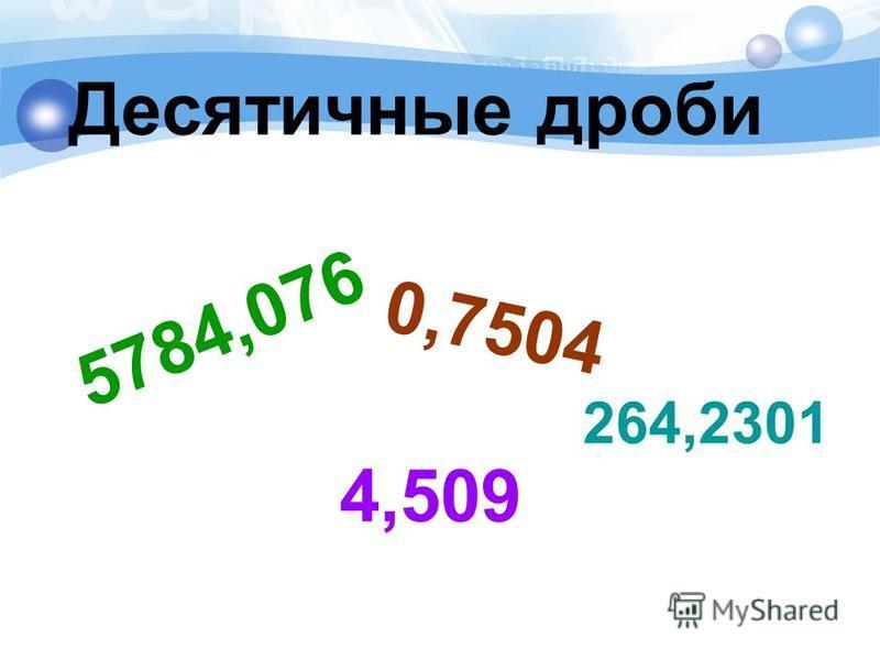 Десятичные дроби 5784,076 264,2301 4,509 0,7504