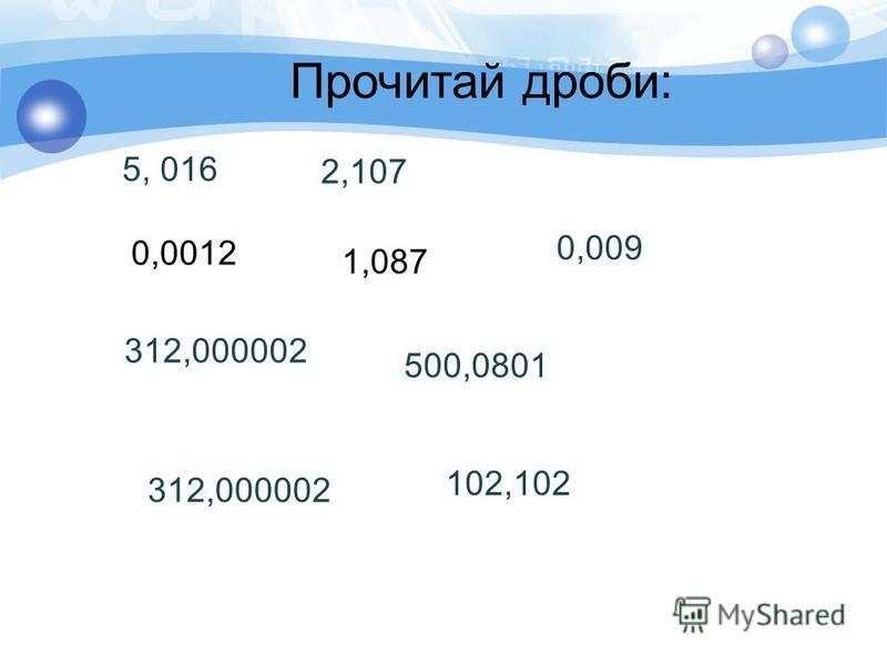 Прочитай дроби: 5, 016 0,0012 312,000002 2,107 1,087 500,0801 0,009 312,000002 102,102