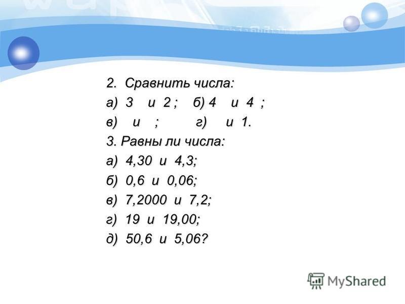 2. Сравнить числа: а) 3 и 2 ; б) 4 и 4 ; в) и ; г) и 1. 3. Равны ли числа: а) 4,30 и 4,3; б) 0,6 и 0,06; в) 7,2000 и 7,2; г) 19 и 19,00; д) 50,6 и 5,06?