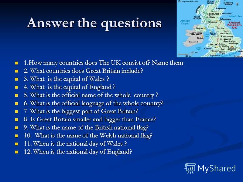 Answer the questions 1.How many countries does The UK consist of? Name them 1.How many countries does The UK consist of? Name them 2. What countries does Great Britain include? 2. What countries does Great Britain include? 3. What is the capital of W