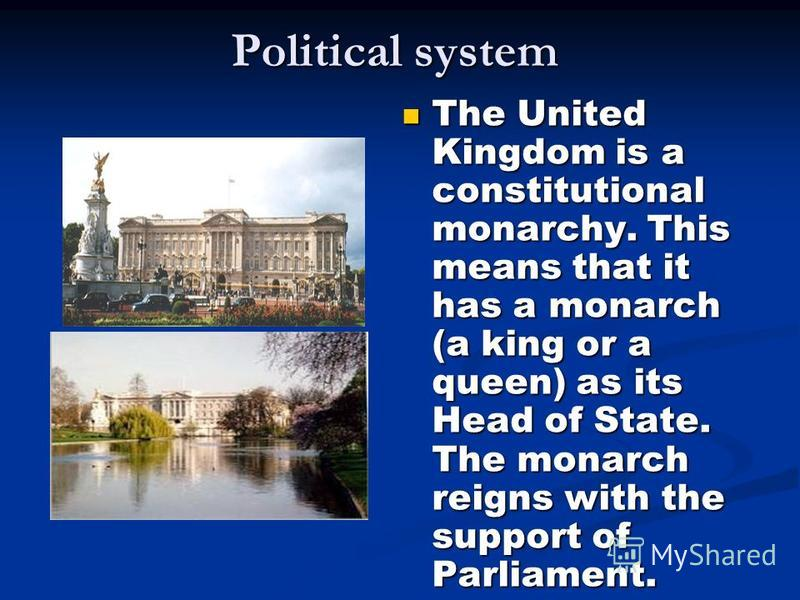 Political system The United Kingdom is a constitutional monarchy. This means that it has a monarch (a king or a queen) as its Head of State. The monarch reigns with the support of Parliament. The United Kingdom is a constitutional monarchy. This mean