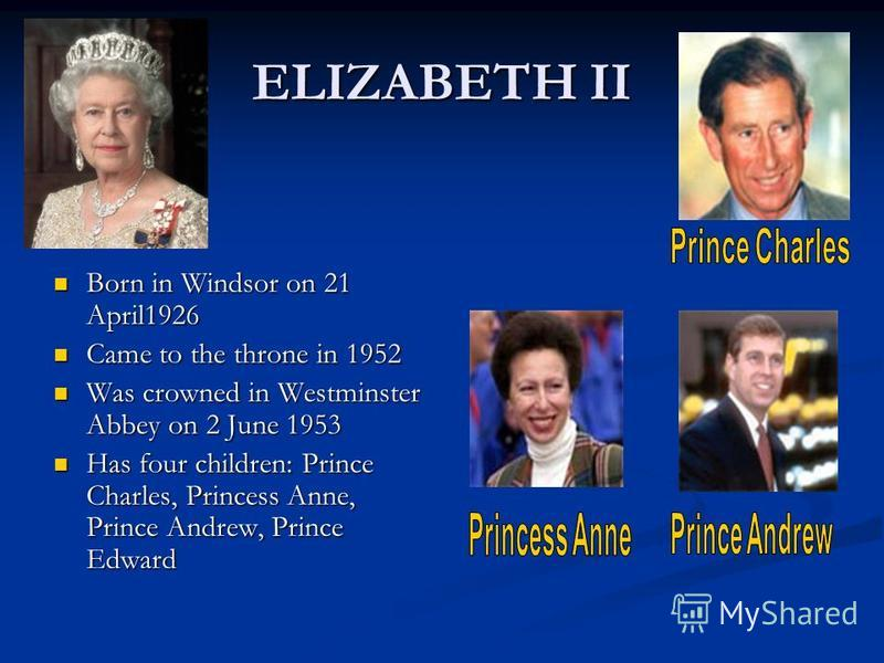 ELIZABETH II Born in Windsor on 21 April1926 Born in Windsor on 21 April1926 Came to the throne in 1952 Came to the throne in 1952 Was crowned in Westminster Abbey on 2 June 1953 Was crowned in Westminster Abbey on 2 June 1953 Has four children: Prin