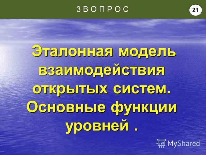 Эталонная модель взаимодействия открытых систем. Основные функции уровней. Эталонная модель взаимодействия открытых систем. Основные функции уровней. 3 В О П Р О С 21