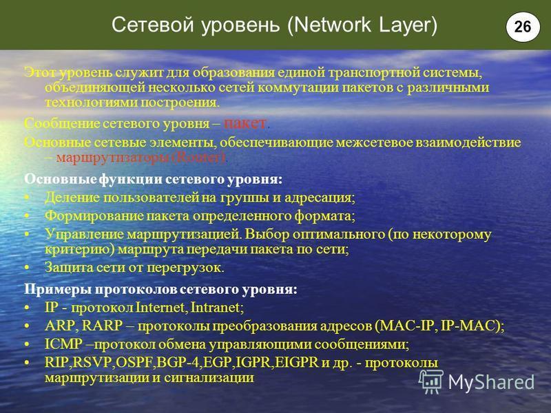 Этот уровень служит для образования единой транспортной системы, объединяющей несколько сетей коммутации пакетов с различными технологиями построения. Сообщение сетевого уровня – пакет. Основные сетевые элементы, обеспечивающие межсетевое взаимодейст