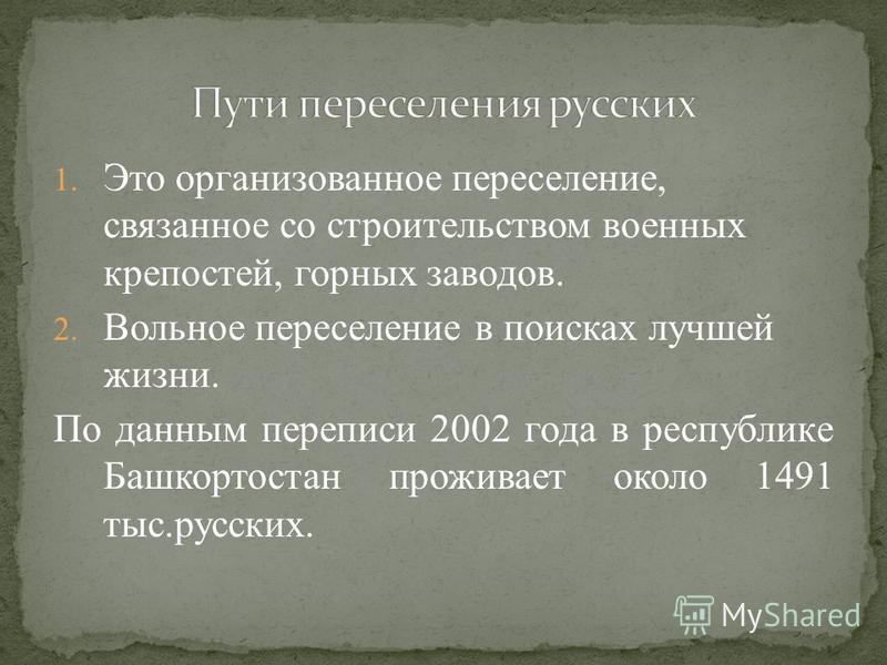 1. Это организованное переселение, связанное со строительством военных крепостей, горных заводов. 2. Вольное переселение в поисках лучшей жизни. По данным переписи 2002 года в республике Башкортостан проживает около 1491 тыс.русских.
