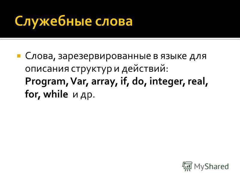 Слова, зарезервированные в языке для описания структур и действий: Program, Var, array, if, do, integer, real, for, while и др.