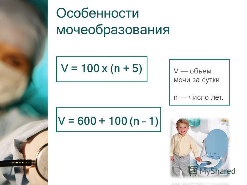 Особенности мочеобразования V = 100 x (n + 5) V = 600 + 100 (n – 1) V объем мочи за сутки n число лет.