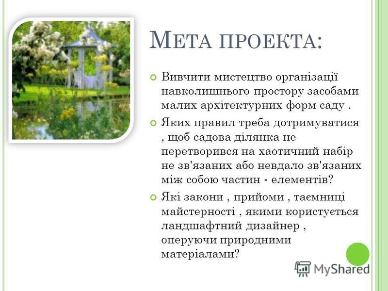 М ЕТА ПРОЕКТА : Вивчити мистецтво організації навколишнього простору засобами малих архітектурних форм саду. Яких правил треба дотримуватися, щоб садова ділянка не перетворився на хаотичний набір не зв'язаних або невдало зв'язаних між собою частин -