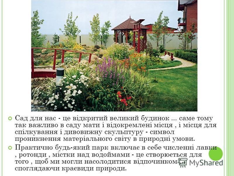 Сад для нас - це відкритий великий будинок... саме тому так важливо в саду мати і відокремлені місця, і місця для спілкування і дивовижну скульптуру - символ проникнення матеріального світу в природні умови. Практично будь-який парк включає в себе чи