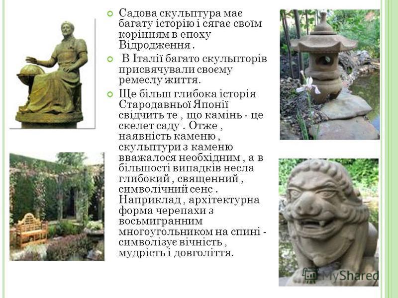 Садова скульптура має багату історію і сягає своїм корінням в епоху Відродження. В Італії багато скульпторів присвячували своєму ремеслу життя. Ще більш глибока історія Стародавньої Японії свідчить те, що камінь - це скелет саду. Отже, наявність каме