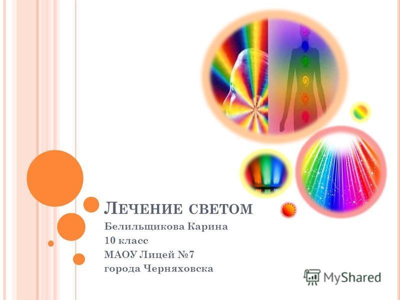 Л ЕЧЕНИЕ СВЕТОМ Белильщикова Карина 10 класс МАОУ Лицей 7 города Черняховска