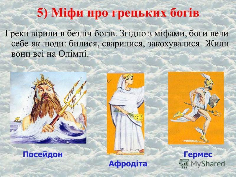 5) Міфи про грецьких богів Греки вірили в безліч богів. Згідно з міфами, боги вели себе як люди: билися, сварилися, закохувалися. Жили вони всі на Олімпі. ПосейдонГермес Афродіта
