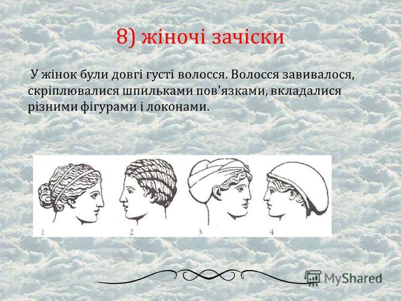 8) жіночі зачіски У жінок були довгі густі волосся. Волосся завивалося, скріплювалися шпильками пов'язками, вкладалися різними фігурами і локонами.