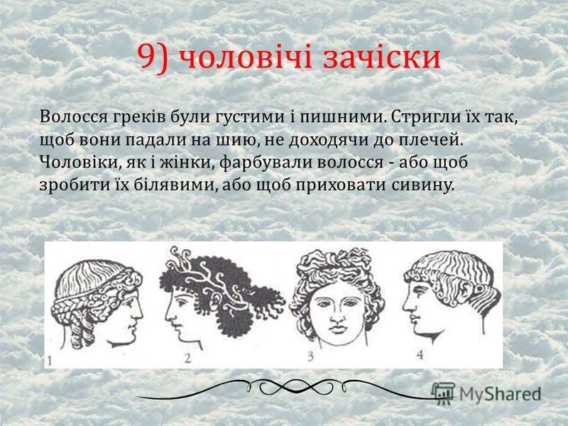 9) чоловічі зачіски Волосся греків були густими і пишними. Стригли їх так, щоб вони падали на шию, не доходячи до плечей. Чоловіки, як і жінки, фарбували волосся - або щоб зробити їх білявими, або щоб приховати сивину.