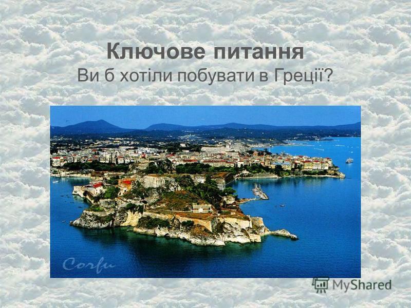 Ключове питання Ви б хотіли побувати в Греції?