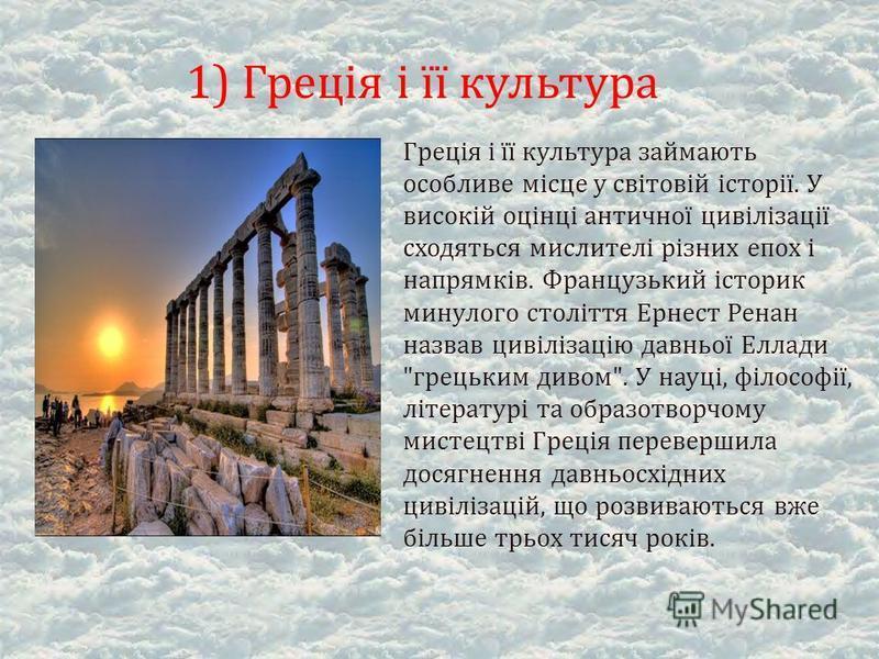 Греція і її культура займають особливе місце у світовій історії. У високій оцінці античної цивілізації сходяться мислителі різних епох і напрямків. Французький історик минулого століття Ернест Ренан назвав цивілізацію давньої Еллади